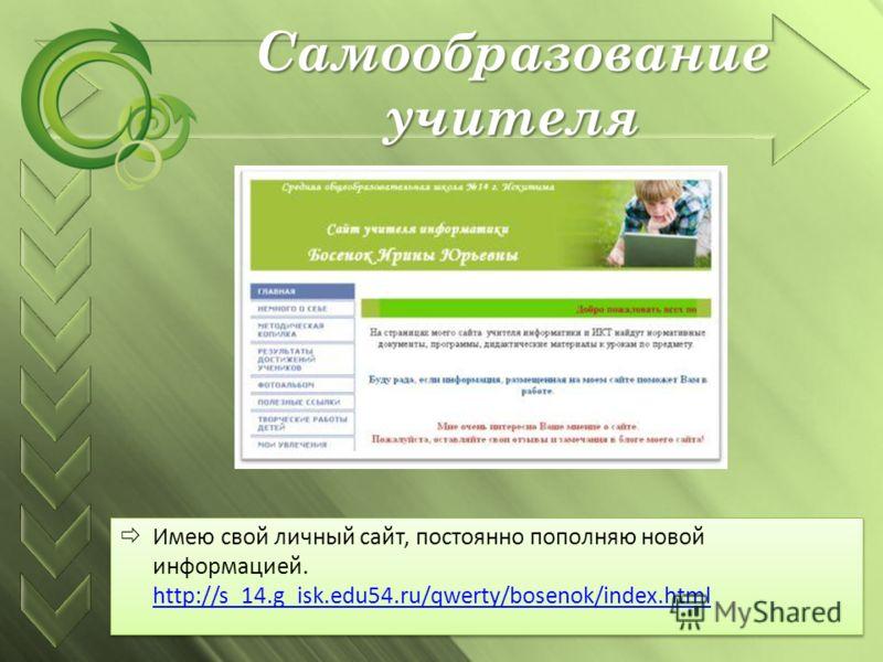 Самообразование учителя Имею свой личный сайт, постоянно пополняю новой информацией. http://s_14.g_isk.edu54.ru/qwerty/bosenok/index.html http://s_14.g_isk.edu54.ru/qwerty/bosenok/index.html Имею свой личный сайт, постоянно пополняю новой информацией