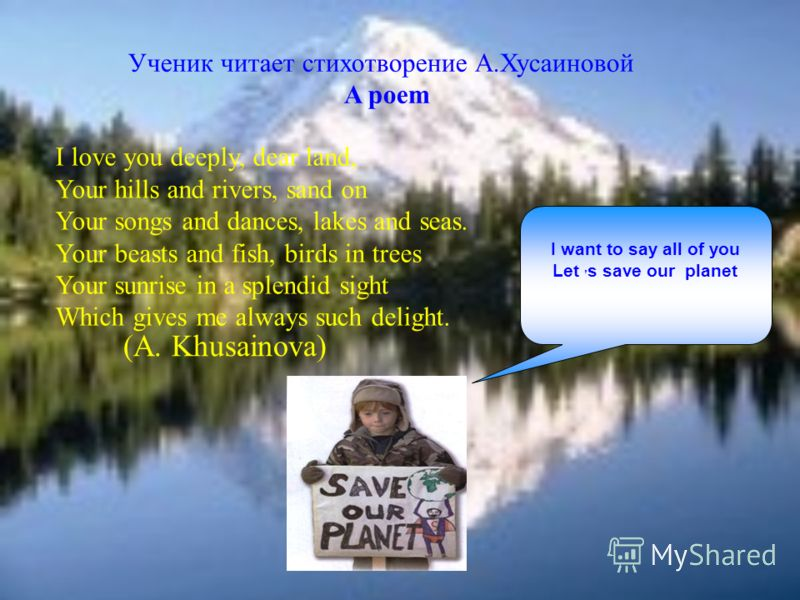 I want to say all of you Let, s save our planet Ученик читает стихотворение А.Хусаиновой A poem I love you deeply, dear land, Your hills and rivers, sand on Your songs and dances, lakes and seas. Your beasts and fish, birds in trees Your sunrise in a