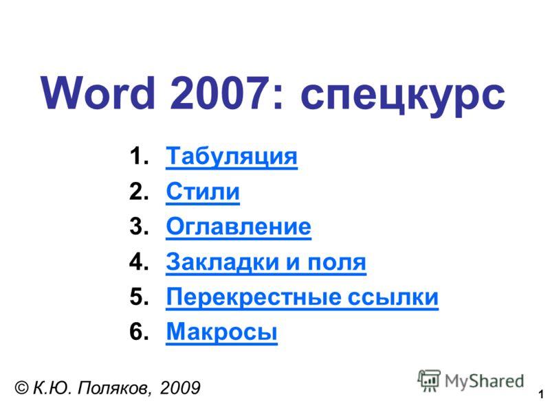 1 Word 2007: спецкурс © К.Ю. Поляков, 2009 1.ТабуляцияТабуляция 2.СтилиСтили 3.ОглавлениеОглавление 4.Закладки и поляЗакладки и поля 5.Перекрестные ссылкиПерекрестные ссылки 6.МакросыМакросы