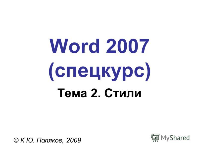 Word 2007 (спецкурс) © К.Ю. Поляков, 2009 Тема 2. Стили