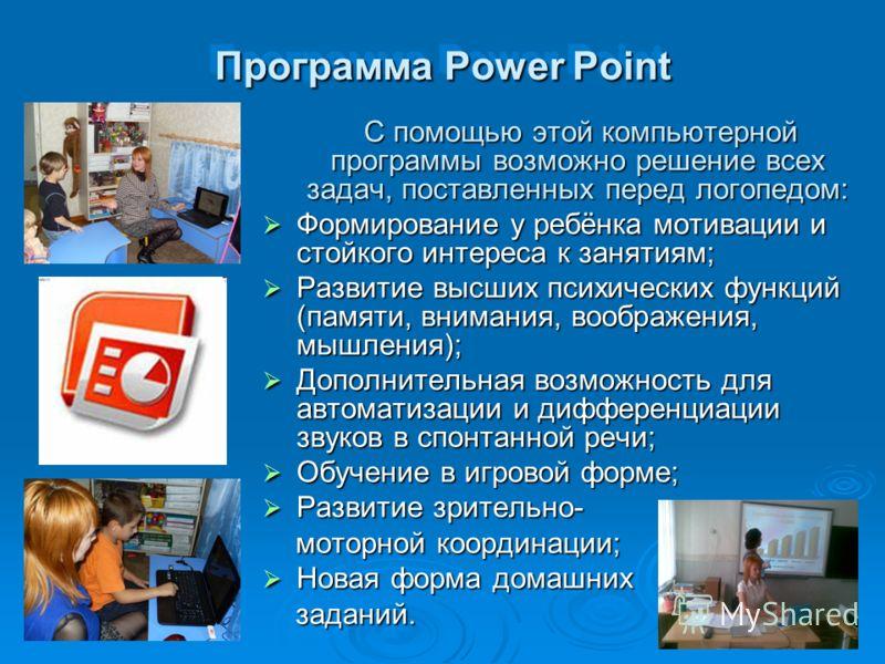 Программа Power Point С помощью этой компьютерной программы возможно решение всех задач, поставленных перед логопедом: С помощью этой компьютерной программы возможно решение всех задач, поставленных перед логопедом: Формирование у ребёнка мотивации и