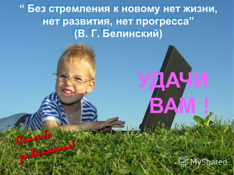 Без стремления к новому нет жизни, нет развития, нет прогресса (В. Г. Белинский) С п а с и б о з а в н и м а н и е ! УДАЧИ ВАМ !