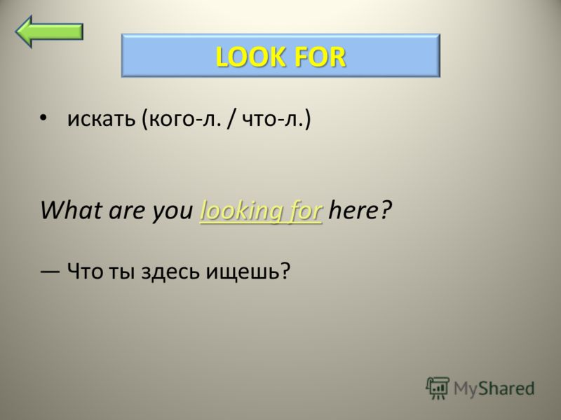 LOOK FOR искать (кого-л. / что-л.) looking for What are you looking for here? Что ты здесь ищешь?
