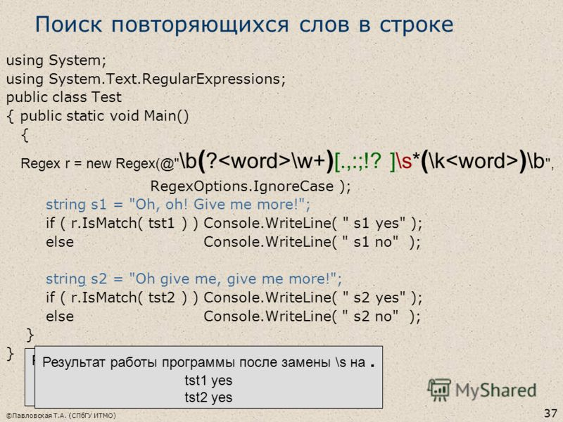 ©Павловская Т.А. (СПбГУ ИТМО) 37 Поиск повторяющихся слов в строке using System; using System.Text.RegularExpressions; public class Test { public static void Main() { Regex r = new Regex(@
