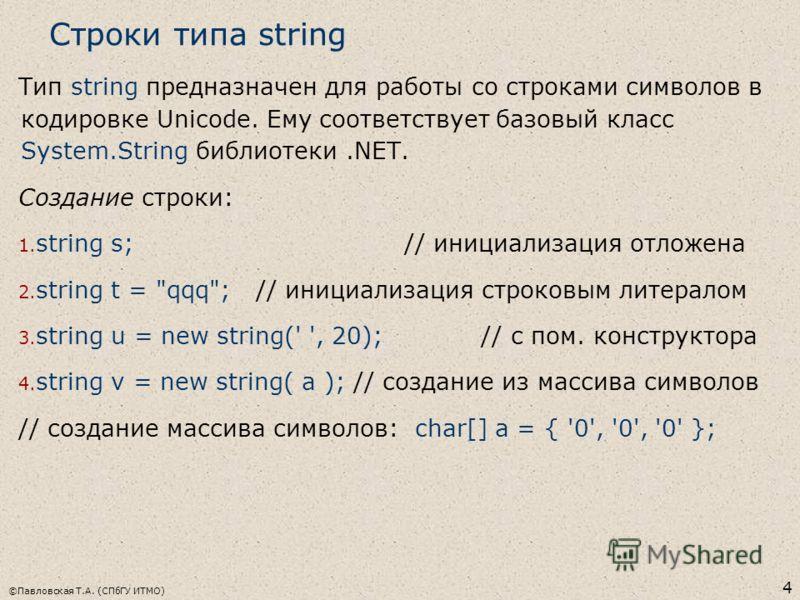 ©Павловская Т.А. (СПбГУ ИТМО) 4 Строки типа string Тип string предназначен для работы со строками символов в кодировке Unicode. Ему соответствует базовый класс System.String библиотеки.NET. Создание строки: 1. string s; // инициализация отложена 2. s