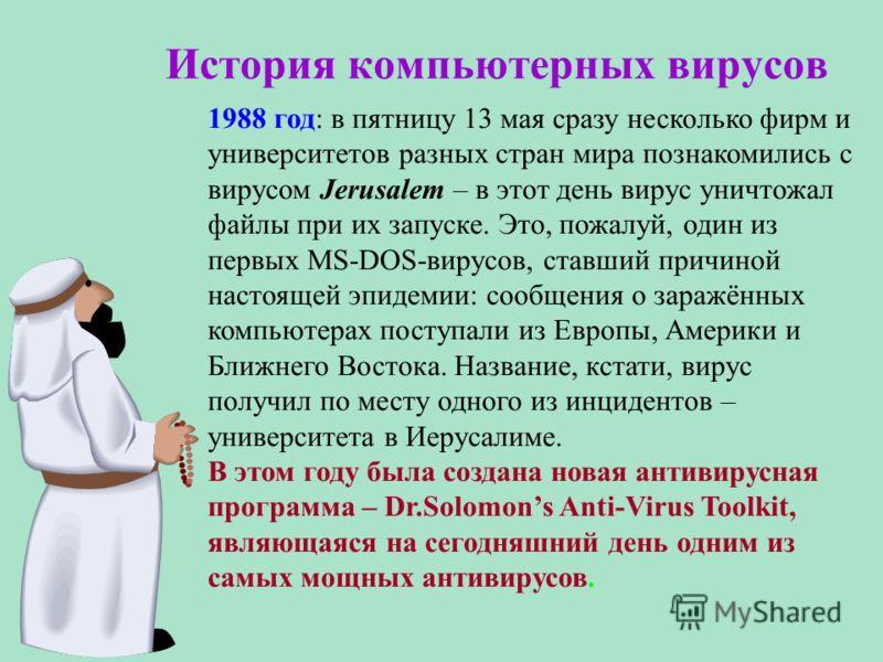 История компьютерных вирусов 1988 год: в пятницу 13 мая сразу несколько фирм и университетов разных стран мира познакомились с вирусом Jerusalem – в этот день вирус уничтожал файлы при их запуске. Это, пожалуй, один из первых MS-DOS-вирусов, ставший