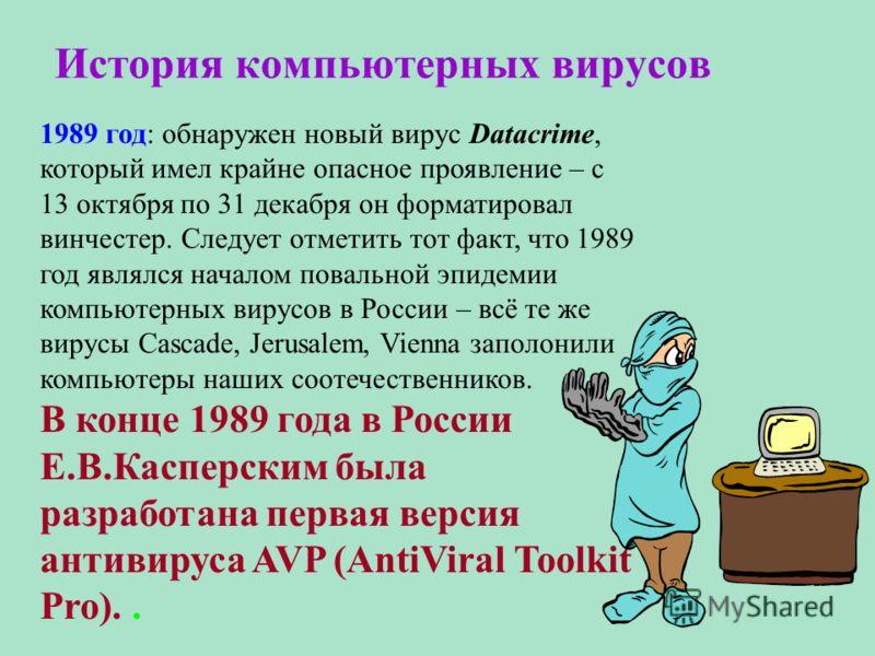 История компьютерных вирусов 1989 год: обнаружен новый вирус Datacrime, который имел крайне опасное проявление – с 13 октября по 31 декабря он форматировал винчестер. Следует отметить тот факт, что 1989 год являлся началом повальной эпидемии компьюте