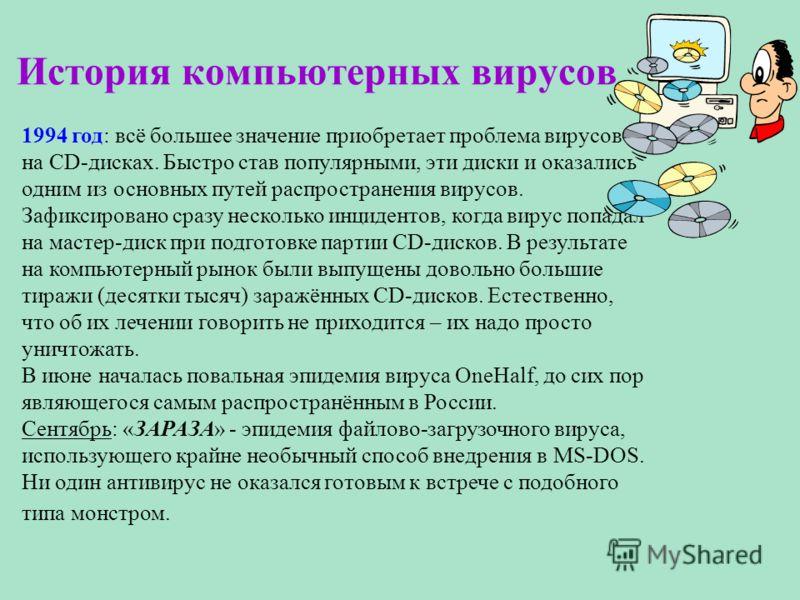 История компьютерных вирусов 1994 год: всё большее значение приобретает проблема вирусов на CD-дисках. Быстро став популярными, эти диски и оказались одним из основных путей распространения вирусов. Зафиксировано сразу несколько инцидентов, когда вир