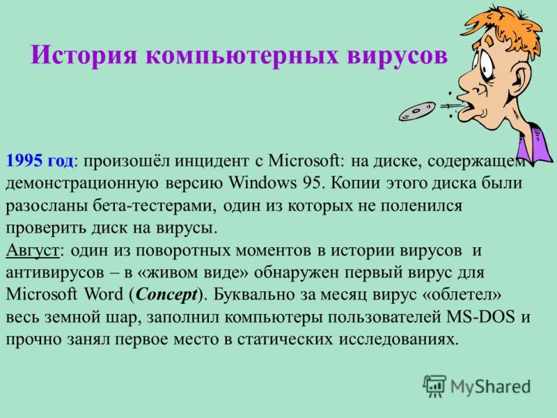 История компьютерных вирусов 1995 год: произошёл инцидент с Microsoft: на диске, содержащем демонстрационную версию Windows 95. Копии этого диска были разосланы бета-тестерами, один из которых не поленился проверить диск на вирусы. Август: один из по