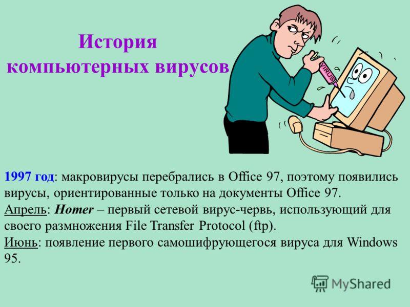 История компьютерных вирусов 1997 год: макровирусы перебрались в Office 97, поэтому появились вирусы, ориентированные только на документы Office 97. Апрель: Homer – первый сетевой вирус-червь, использующий для своего размножения File Transfer Protoco