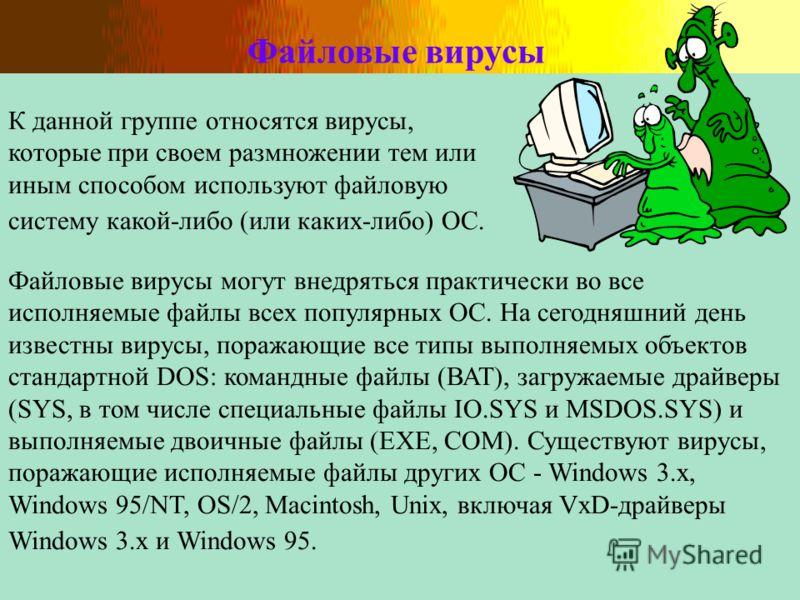Файловые вирусы К данной группе относятся вирусы, которые при своем размножении тем или иным способом используют файловую систему какой-либо (или каких-либо) ОС. Файловые вирусы могут внедряться практически во все исполняемые файлы всех популярных ОС