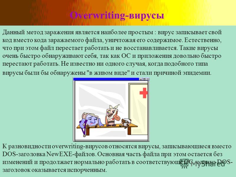Overwriting-вирусы Данный метод заражения является наиболее простым : вирус записывает свой код вместо кода заражаемого файла, уничтожая его содержимое. Естественно, что при этом файл перестает работать и не восстанавливается. Такие вирусы очень быст
