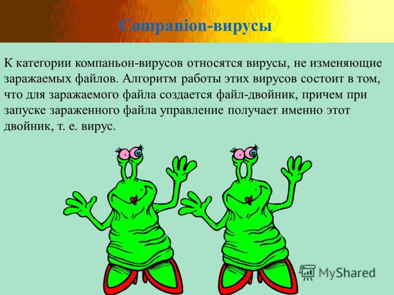 Companion-вирусы К категории компаньон-вирусов относятся вирусы, не изменяющие заражаемых файлов. Алгоритм работы этих вирусов состоит в том, что для