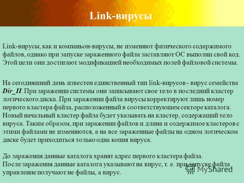 Link-вирусы Link-вирусы, как и компаньон-вирусы, не изменяют физического содержимого файлов, однако при запуске зараженного файла заставляют ОС выполни свой код. Этой цели они достигают модификацией необходимых полей файловой системы. На сегодняшний