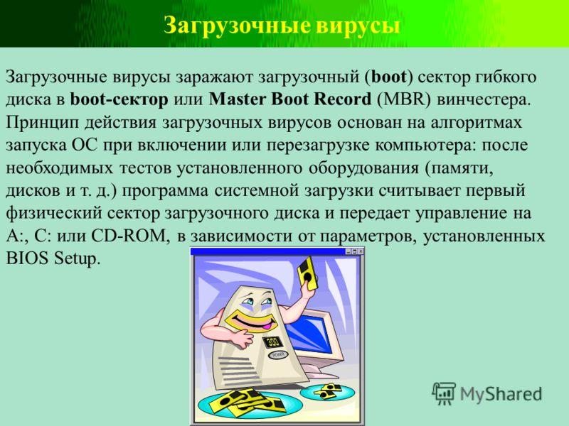 Загрузочные вирусы Загрузочные вирусы заражают загрузочный (boot) сектор гибкого диска в boot-сектор или Master Boot Record (MBR) винчестера. Принцип действия загрузочных вирусов основан на алгоритмах запуска ОС при включении или перезагрузке компьют