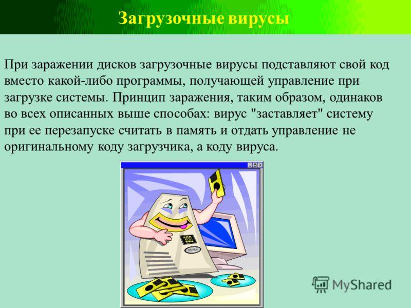 Загрузочные вирусы При заражении дисков загрузочные вирусы подставляют свой код вместо какой-либо программы, получающей управление при загрузке системы. Принцип заражения, таким образом, одинаков во всех описанных выше способах: вирус