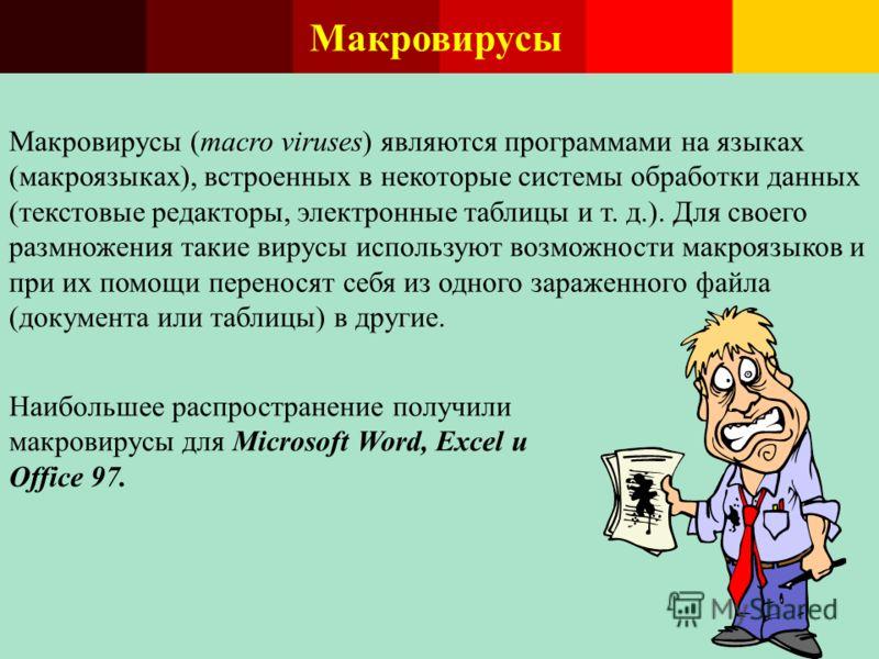 Макровирусы Макровирусы (macro viruses) являются программами на языках (макроязыках), встроенных в некоторые системы обработки данных (текстовые редакторы, электронные таблицы и т. д.). Для своего размножения такие вирусы используют возможности макро