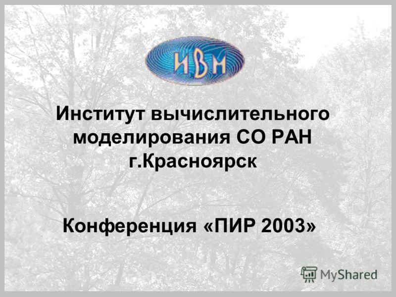 Институт вычислительного моделирования СО РАН г.Красноярск Конференция «ПИР 2003»