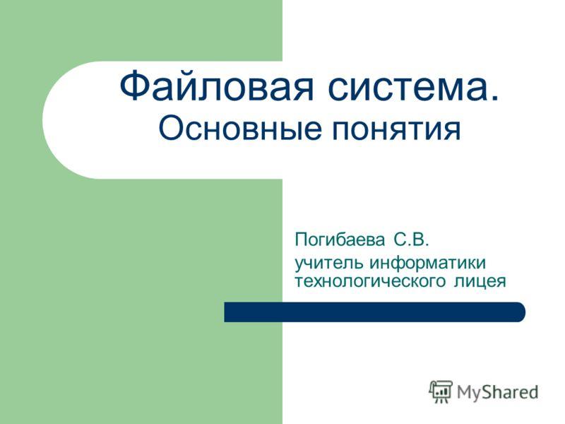 Файловая система. Основные понятия Погибаева С.В. учитель информатики технологического лицея