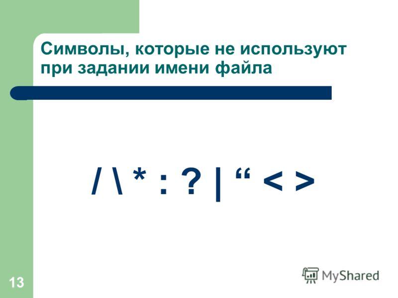 13 Символы, которые не используют при задании имени файла / \ * : ? |
