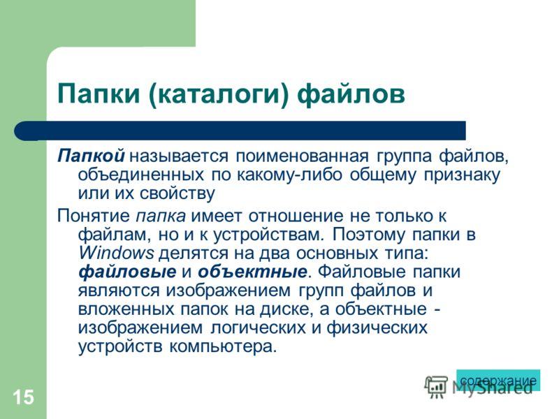 15 Папки (каталоги) файлов Папкой называется поименованная группа файлов, объединенных по какому-либо общему признаку или их свойству Понятие папка имеет отношение не только к файлам, но и к устройствам. Поэтому папки в Windows делятся на два основны