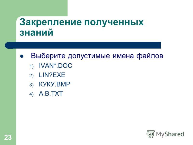 23 Закрепление полученных знаний Выберите допустимые имена файлов 1) IVAN*.DOC 2) LIN?EXE 3) КУКУ.ВМР 4) А.В.ТХТ