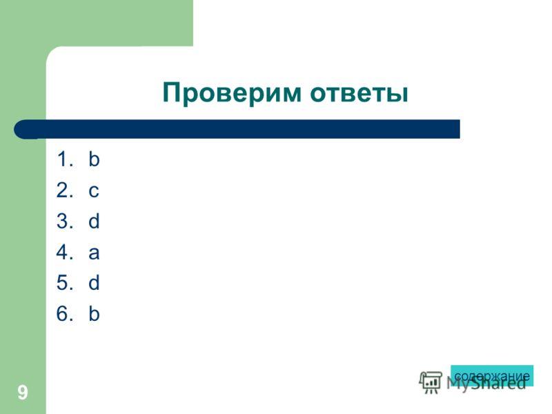 9 Проверим ответы 1.b 2.c 3.d 4.a 5.d 6.b содержание