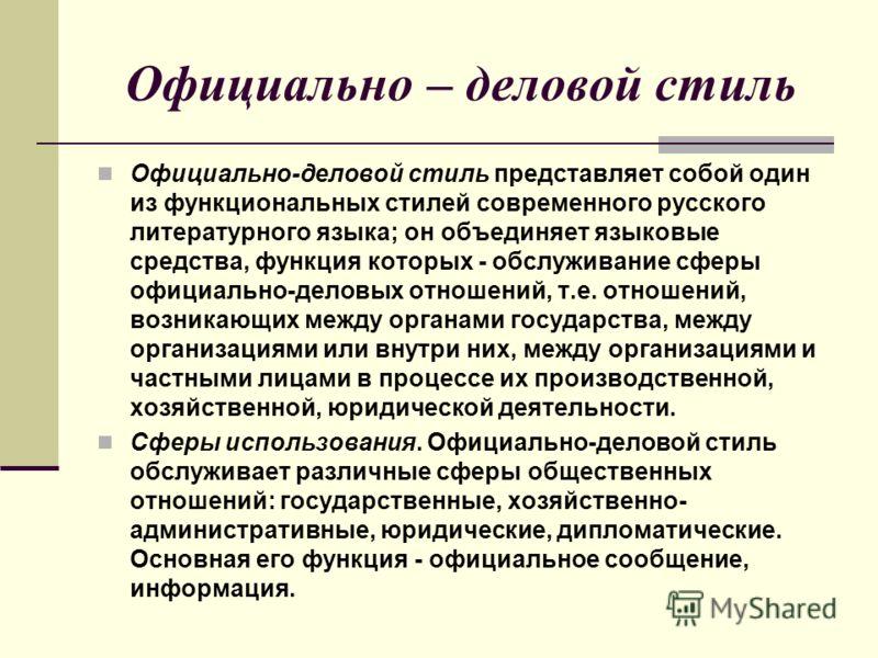 Официально – деловой стиль Официально-деловой стиль представляет собой один из функциональных стилей современного русского литературного языка; он объединяет языковые средства, функция которых - обслуживание сферы официально-деловых отношений, т.е. о