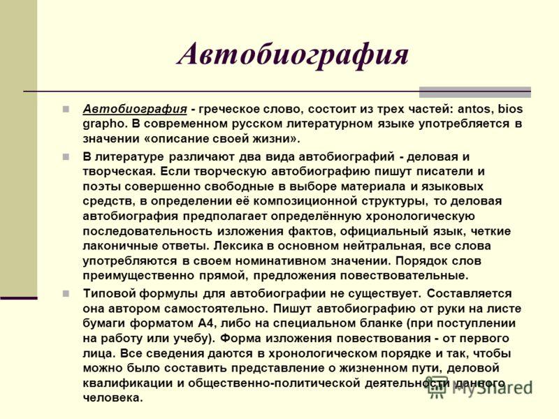 Автобиография Автобиография - греческое слово, состоит из трех частей: аntos, bios grapho. В современном русском литературном языке употребляется в значении «описание своей жизни». В литературе различают два вида автобиографий - деловая и творческая.