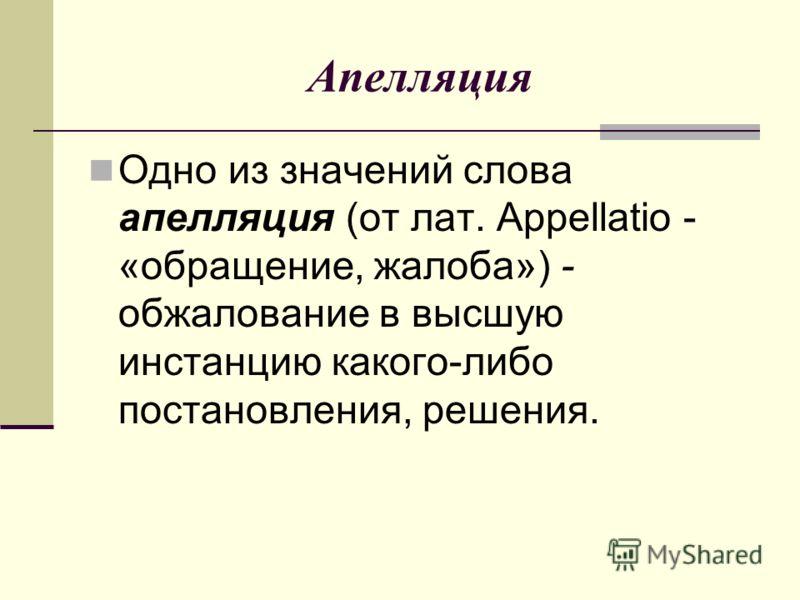 Апелляция Одно из значений слова апелляция (от лат. Арреllatio - «обращение, жалоба») - обжалование в высшую инстанцию какого-либо постановления, решения.