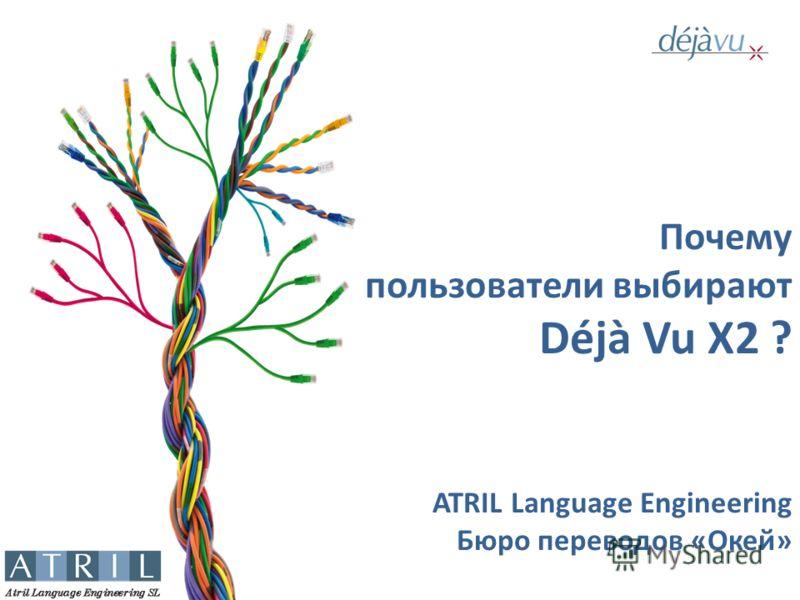 Почему пользователи выбирают Déjà Vu X2 ? ATRIL Language Engineering Бюро переводов «Окей»
