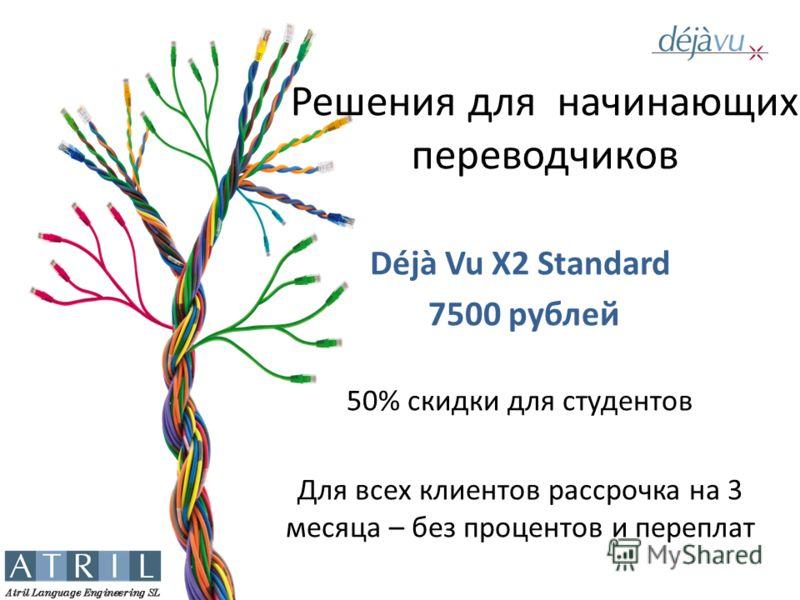 Решения для начинающих переводчиков Déjà Vu X2 Standard 7500 рублей 50% скидки для студентов Для всех клиентов рассрочка на 3 месяца – без процентов и переплат