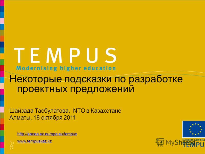 http://eacea.ec.europa.eu/tempus www.tempuskaz.kz Некоторые подсказки по разработке проектных предложений Шайзада Тасбулатова, NTO в Казахстане Алматы, 18 октября 2011