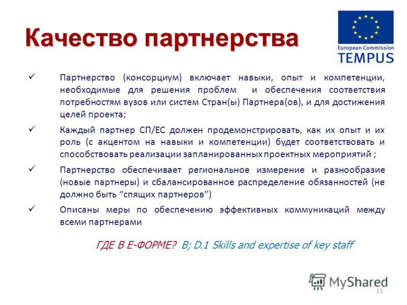 Качество партнерства Партнерство (консорциум) включает навыки, опыт и компетенции, необходимые для решения проблем и обеспечения соответствия потребностям вузов или систем Стран(ы) Партнера(ов), и для достижения целей проекта; Каждый партнер СП/ЕС до