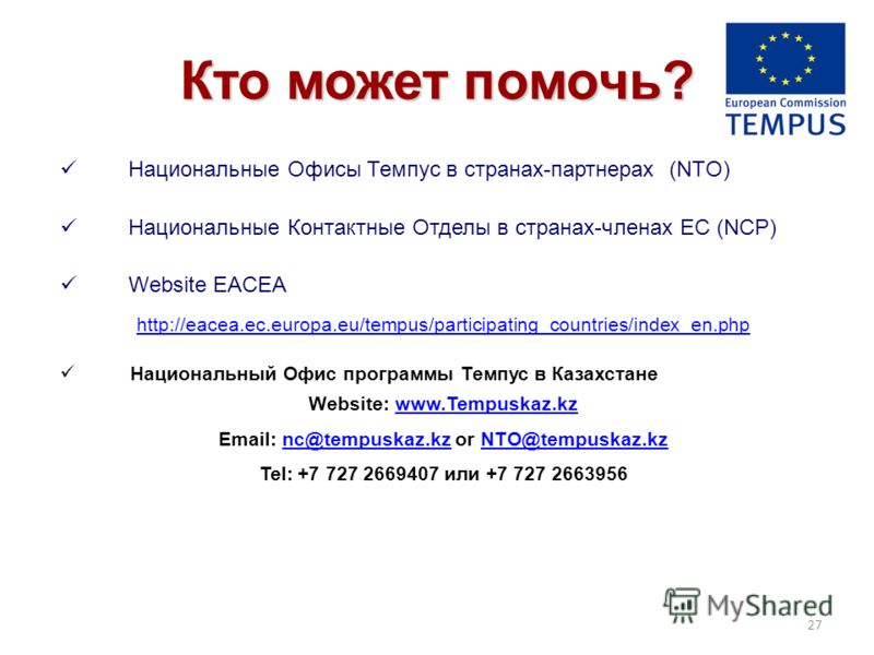 Кто может помочь? Национальные Офисы Темпус в странах-партнерах (NTO) Национальные Контактные Отделы в странах-членах ЕС (NCP) Website EACEA http://eacea.ec.europa.eu/tempus/participating_countries/index_en.php Национальный Офис программы Темпус в Ка