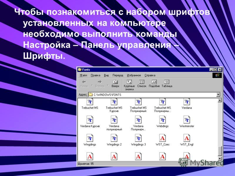 Чтобы познакомиться с набором шрифтов установленных на компьютере необходимо выполнить команды Настройка – Панель управления – Шрифты.
