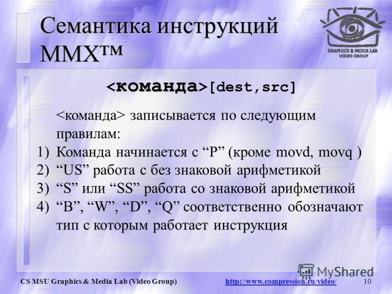 CS MSU Graphics & Media Lab (Video Group) http://www.compression.ru/video/9 Система команд MMX Система команд MMX состоит из 57 команд, сгруппированных в следующие категории: Команды передачи данных Арифметические команды Команды сравнения Команды пр