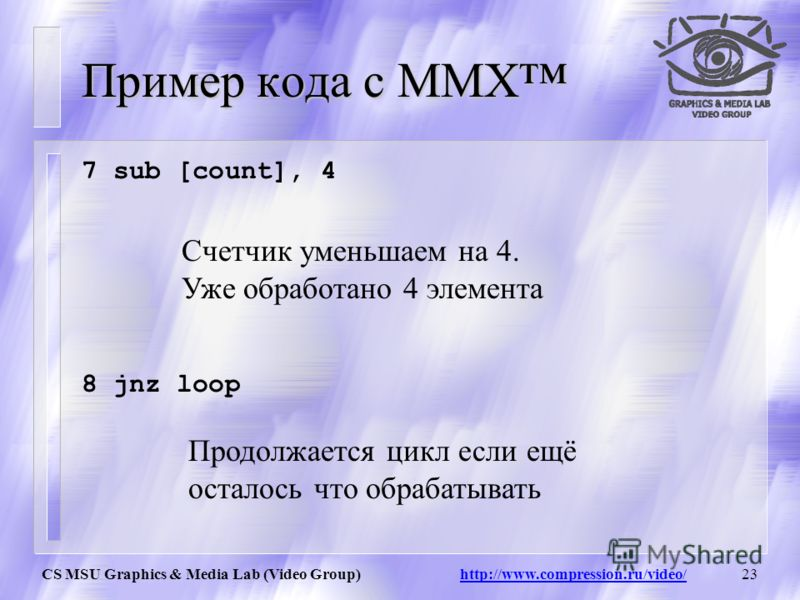 CS MSU Graphics & Media Lab (Video Group) http://www.compression.ru/video/22 Пример кода с MMX 5 add [a_vector], 8 6 add [b_vector], 8 a7a6a5a4a3 a_vector