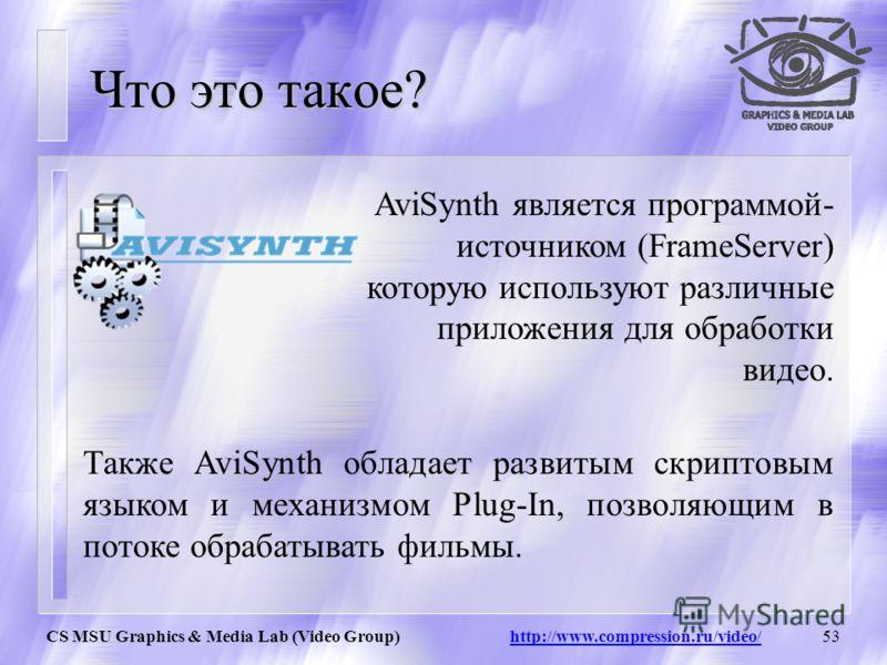 CS MSU Graphics & Media Lab (Video Group) http://www.compression.ru/video/52 План О программе AviSynth Операторы Семантика и прагматика операций: -логические -математические Классификаций функций AviSynth Использование Plugins Итоги