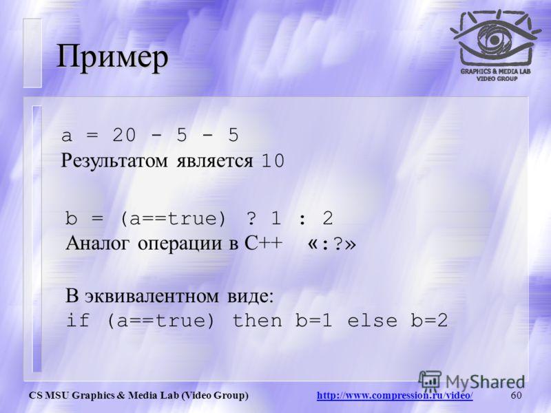 CS MSU Graphics & Media Lab (Video Group) http://www.compression.ru/video/59 Логические операции AviSynth СемантикаПрагматика +Сложение -Вычитание *Умножение /Деление %Mod (Операция в кольце) >=(Больше