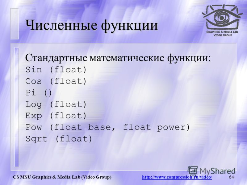 CS MSU Graphics & Media Lab (Video Group) http://www.compression.ru/video/63 Численные функции Round (float) Переводит float в int округляя результат Round(1.2) = 1 Round(1.6) = 2 Round(-1.2) = -1 Round(-1.6) = -2