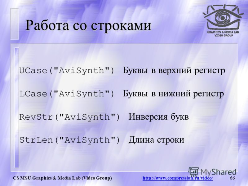 CS MSU Graphics & Media Lab (Video Group) http://www.compression.ru/video/65 Численные функции Spline (float X, x1,y1, x2,y2,...., bool cubic) Пример: Spline(5, 0,0, 10,10, 20,0, false) = 5 Spline(5, 0,0, 10,10, 20,0, true) = 7