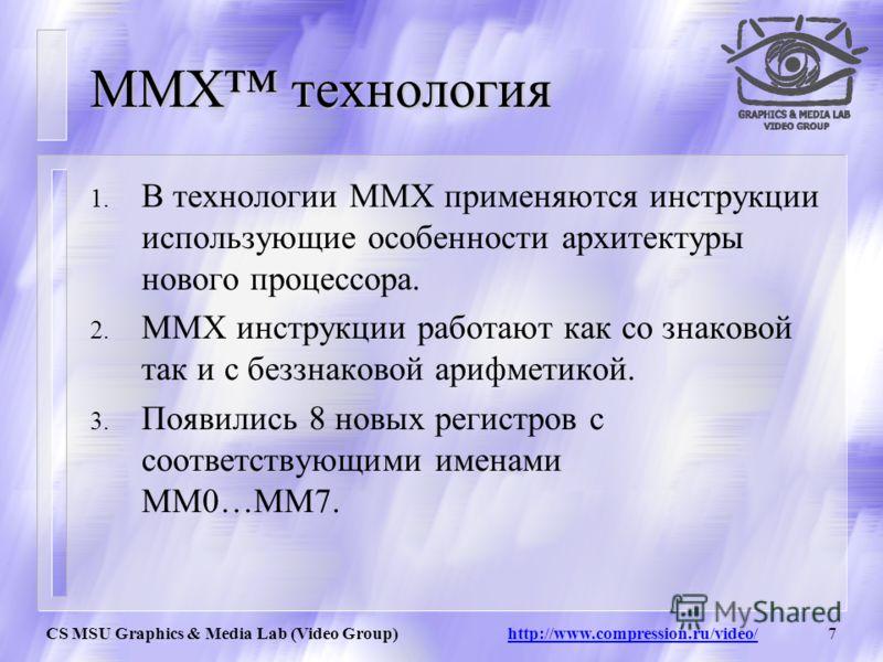 CS MSU Graphics & Media Lab (Video Group) http://www.compression.ru/video/6 Где применяется технология MMX ? Технология MMX используется во многих мультимедийных приложениях, например при обработке видео, звука и графики (ускорение цифровой обработки