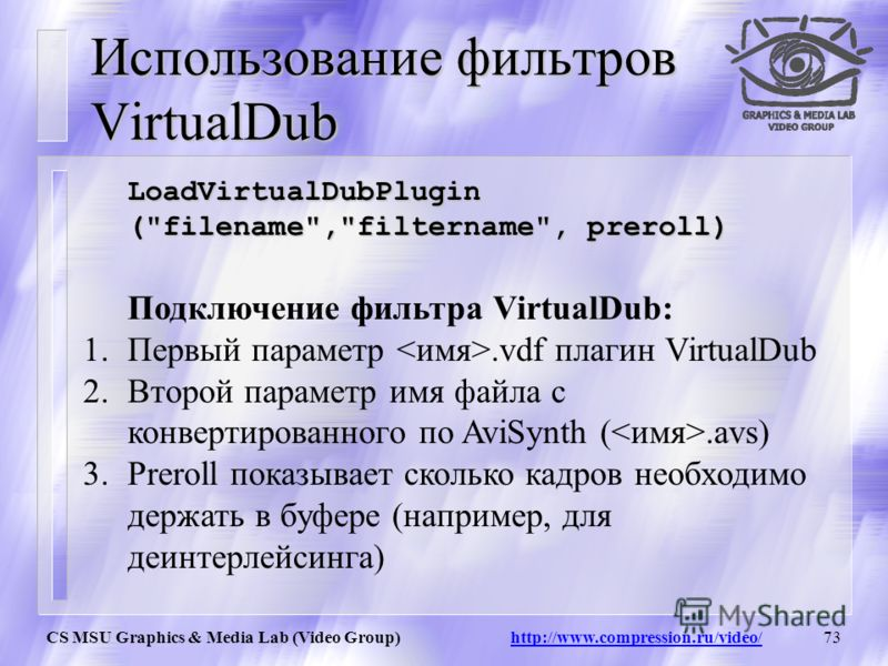 CS MSU Graphics & Media Lab (Video Group) http://www.compression.ru/video/72 Фильтры AviSynth позволяет подключить фильтры написанные в VirtualDub. Единственное ограничение – необходимый формат видео RGB32. Но если будет другой формат можно воспользо