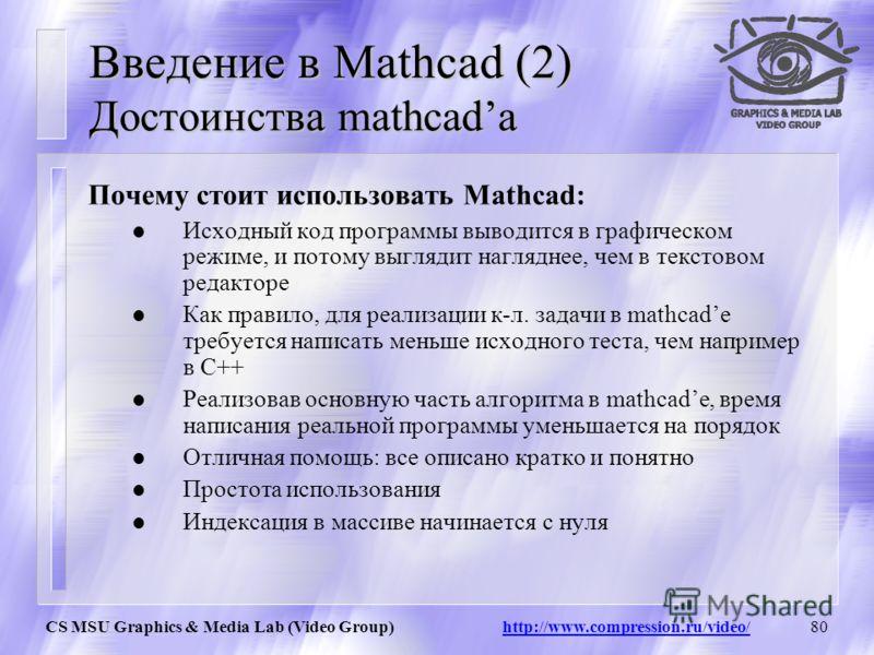 CS MSU Graphics & Media Lab (Video Group) http://www.compression.ru/video/79 Введение в Mathcad Достоинства mathcada Почему стоит использовать Mathcad : Промежуток времени для получения первых результатов работы алгоритма значительно меньше по сравне