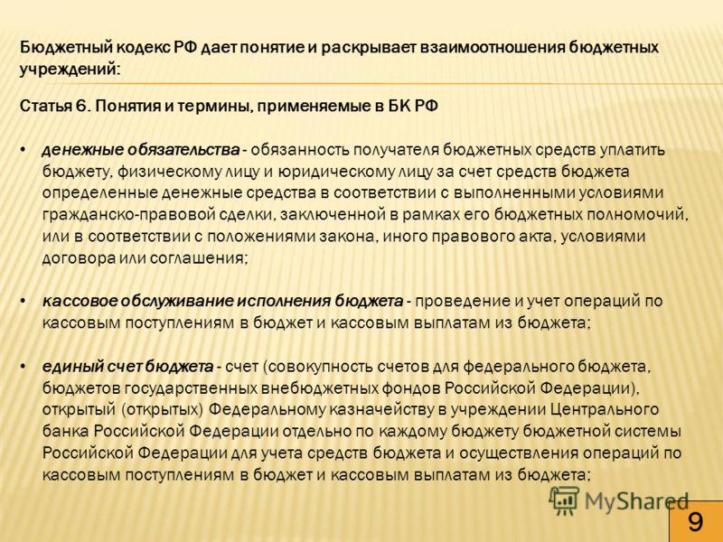9 Бюджетный кодекс РФ дает понятие и раскрывает взаимоотношения бюджетных учреждений: Статья 6. Понятия и термины, применяемые в БК РФ денежные обязательства - обязанность получателя бюджетных средств уплатить бюджету, физическому лицу и юридическому