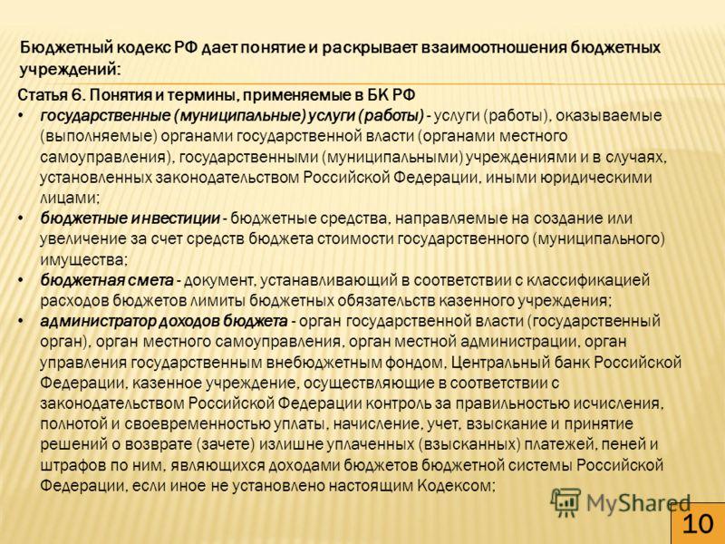 10 Бюджетный кодекс РФ дает понятие и раскрывает взаимоотношения бюджетных учреждений: Статья 6. Понятия и термины, применяемые в БК РФ государственные (муниципальные) услуги (работы) - услуги (работы), оказываемые (выполняемые) органами государствен