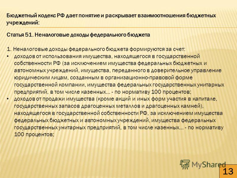 13 Бюджетный кодекс РФ дает понятие и раскрывает взаимоотношения бюджетных учреждений: Статья 51. Неналоговые доходы федерального бюджета 1. Неналоговые доходы федерального бюджета формируются за счет: доходов от использования имущества, находящегося