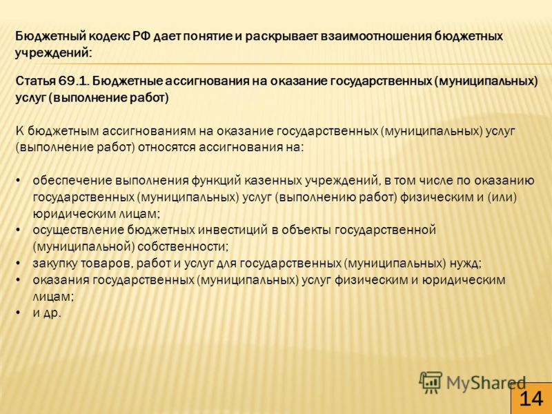 14 Бюджетный кодекс РФ дает понятие и раскрывает взаимоотношения бюджетных учреждений: Статья 69.1. Бюджетные ассигнования на оказание государственных (муниципальных) услуг (выполнение работ) К бюджетным ассигнованиям на оказание государственных (мун