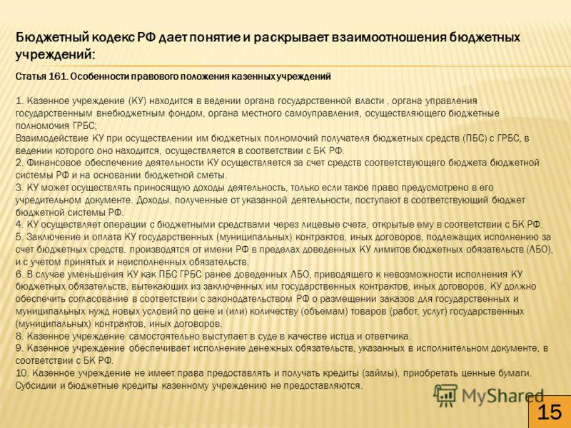15 Бюджетный кодекс РФ дает понятие и раскрывает взаимоотношения бюджетных учреждений: Статья 161. Особенности правового положения казенных учреждений 1. Казенное учреждение (КУ) находится в ведении органа государственной власти, органа управления го